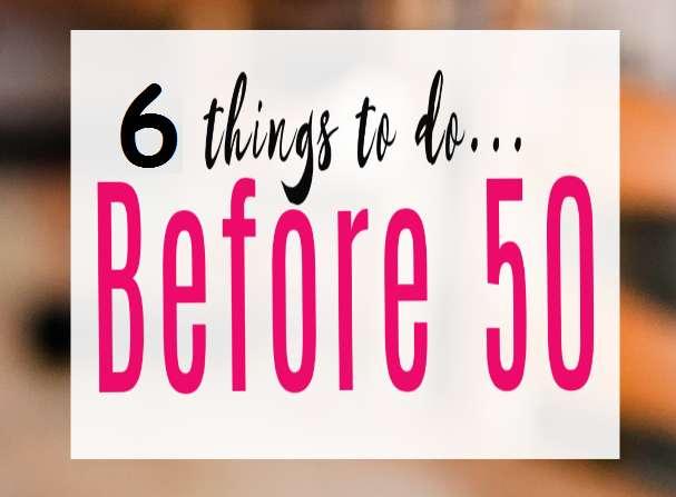 6 Πράγματα που Πρέπει να Δοκιμάσετε Πριν τα 50.